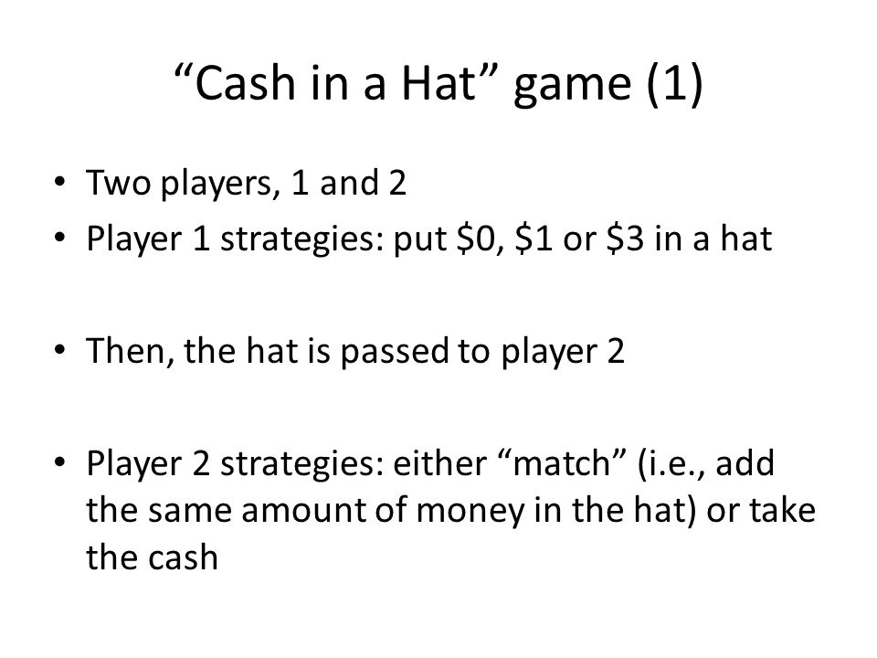 Cash in a Hat game (1) Two players, 1 and 2 Player 1 strategies: put $0, $1 or $3 in a hat Then, the hat is passed to player 2 Player 2 strategies: ei