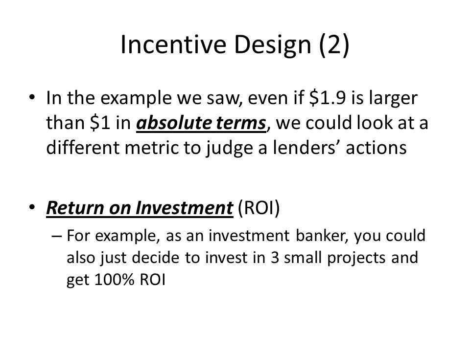 Incentive Design (2) In the example we saw, even if $1.9 is larger than $1 in absolute terms, we could look at a different metric to judge a lenders a
