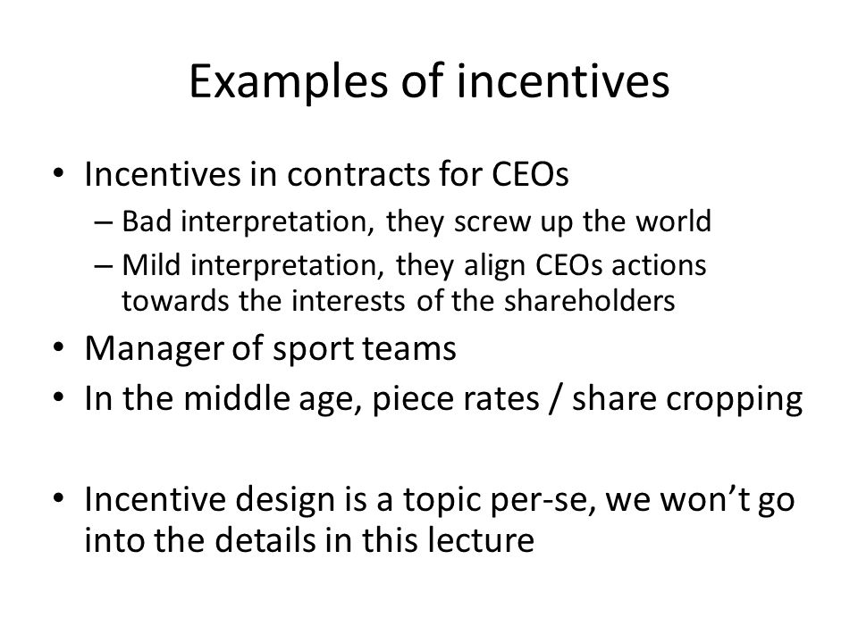Examples of incentives Incentives in contracts for CEOs – Bad interpretation, they screw up the world – Mild interpretation, they align CEOs actions t