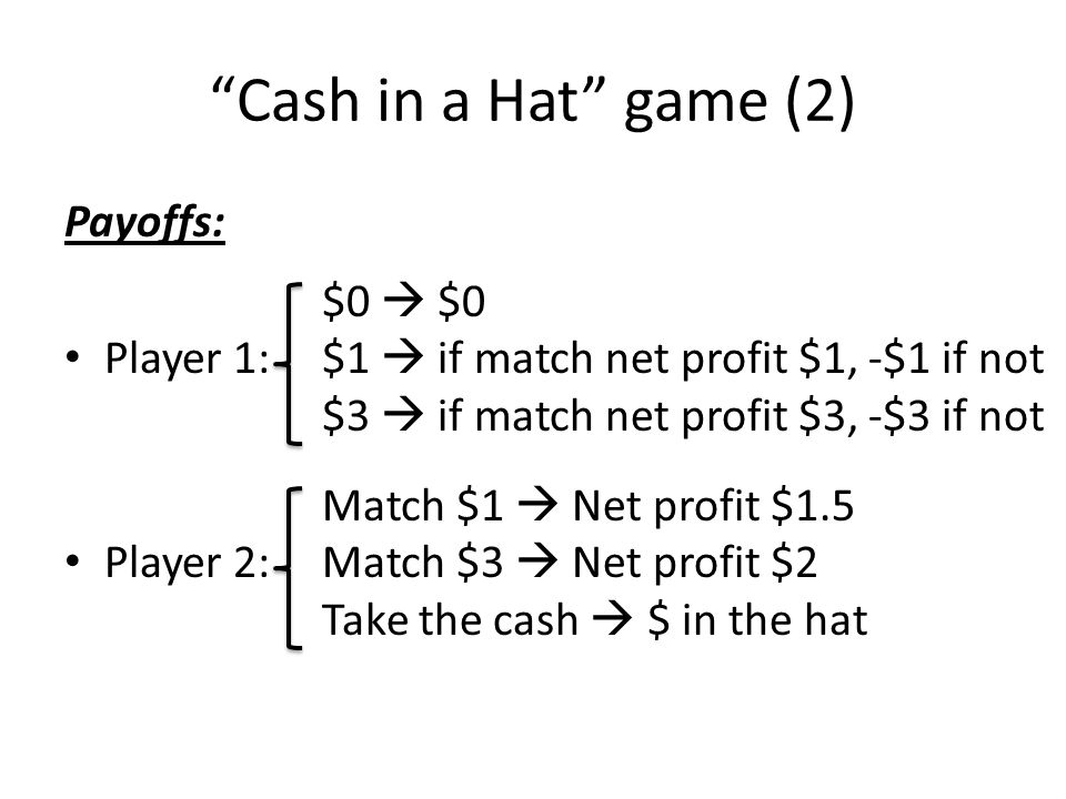 Cash in a Hat game (2) Payoffs: Player 1: Player 2: $0 $1 if match net profit $1, -$1 if not $3 if match net profit $3, -$3 if not Match $1 Net profit