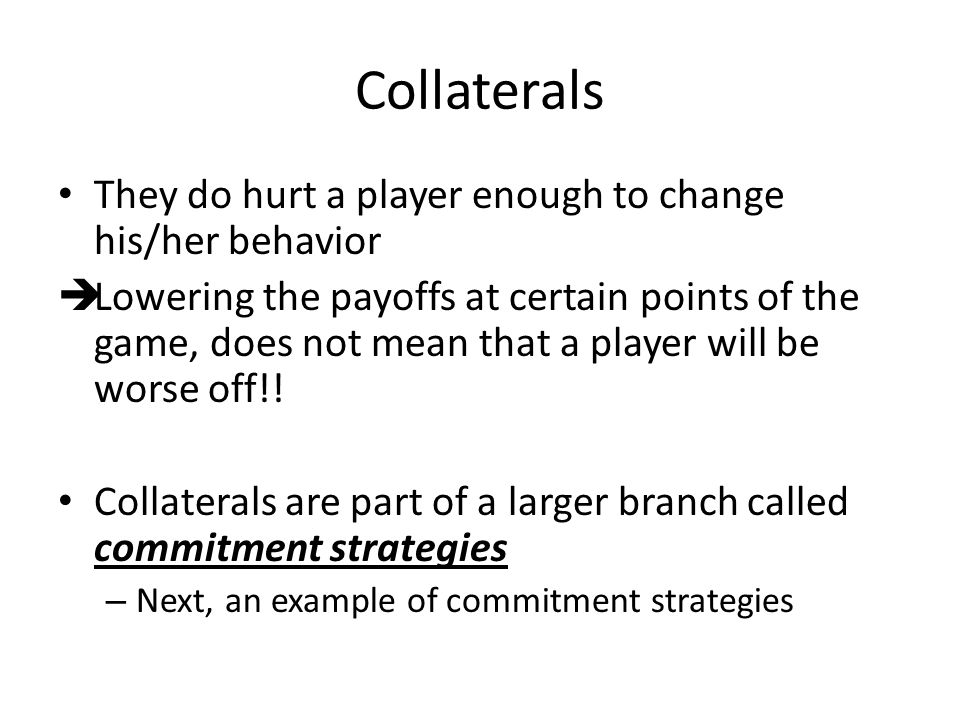 Collaterals They do hurt a player enough to change his/her behavior Lowering the payoffs at certain points of the game, does not mean that a player wi