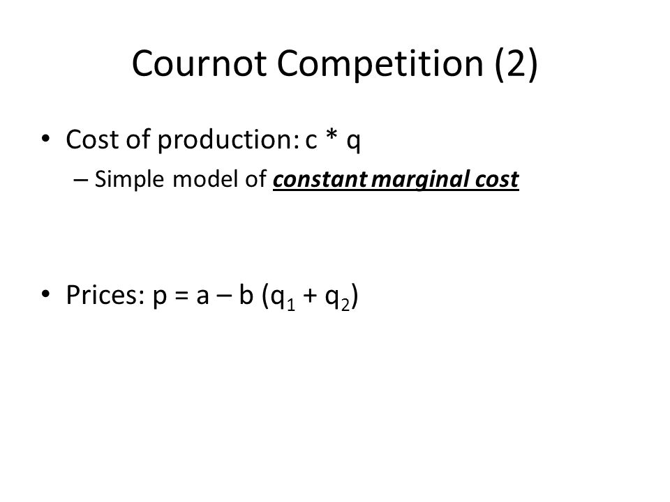 Cournot Competition (2) Cost of production: c * q – Simple model of constant marginal cost Prices: p = a – b (q 1 + q 2 )