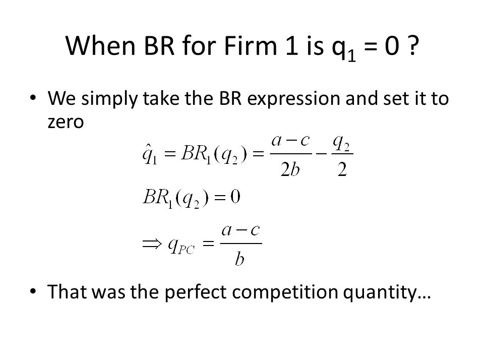 When BR for Firm 1 is q 1 = 0 ? We simply take the BR expression and set it to zero That was the perfect competition quantity…