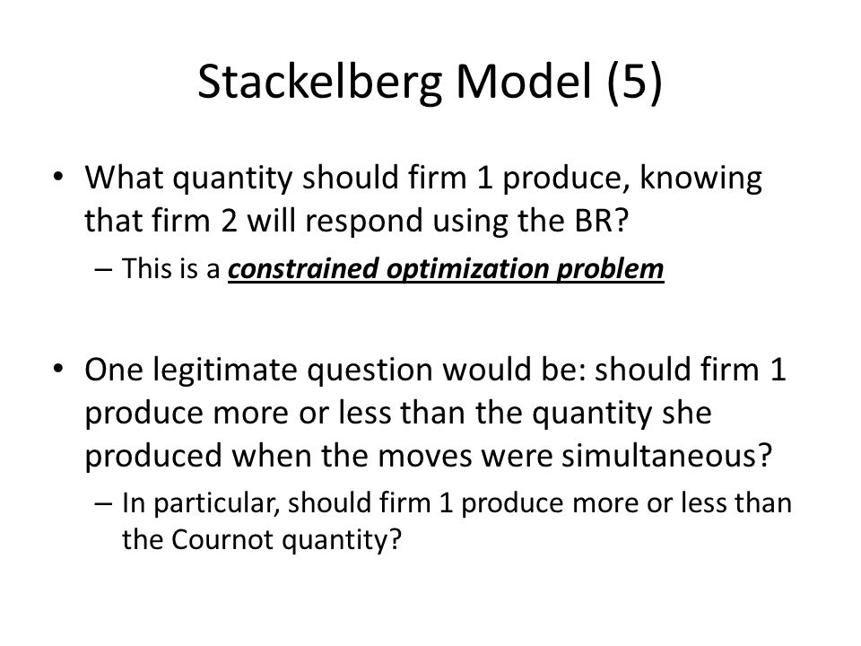 Stackelberg Model (5) What quantity should firm 1 produce, knowing that firm 2 will respond using the BR? – This is a constrained optimization problem