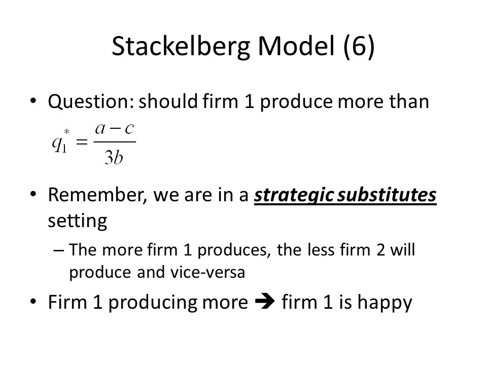 Stackelberg Model (6) Question: should firm 1 produce more than Remember, we are in a strategic substitutes setting – The more firm 1 produces, the le
