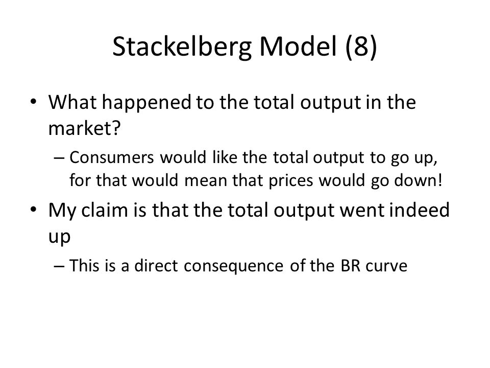Stackelberg Model (8) What happened to the total output in the market? – Consumers would like the total output to go up, for that would mean that pric