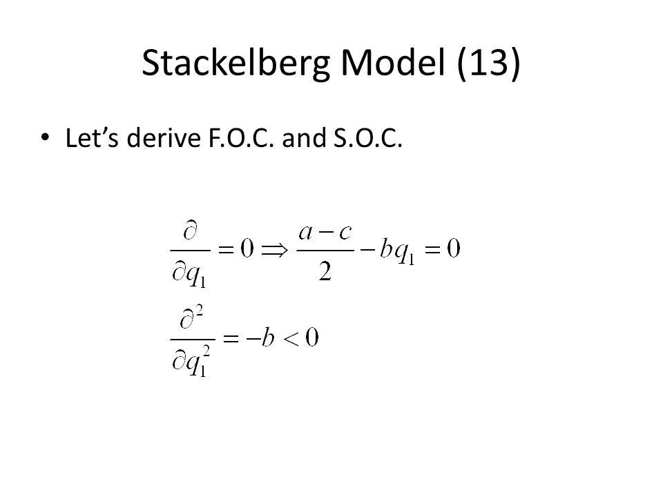 Stackelberg Model (13) Lets derive F.O.C. and S.O.C.