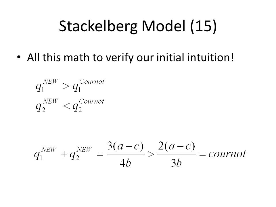 Stackelberg Model (15) All this math to verify our initial intuition!