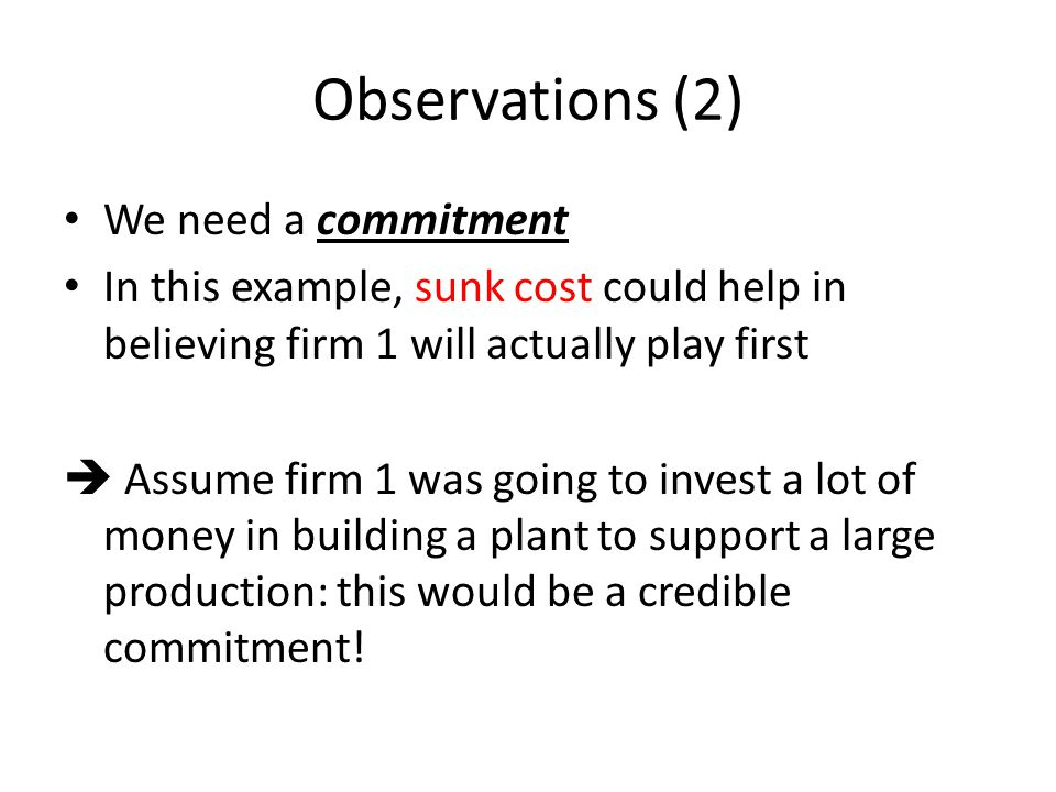 Observations (2) We need a commitment In this example, sunk cost could help in believing firm 1 will actually play first Assume firm 1 was going to in