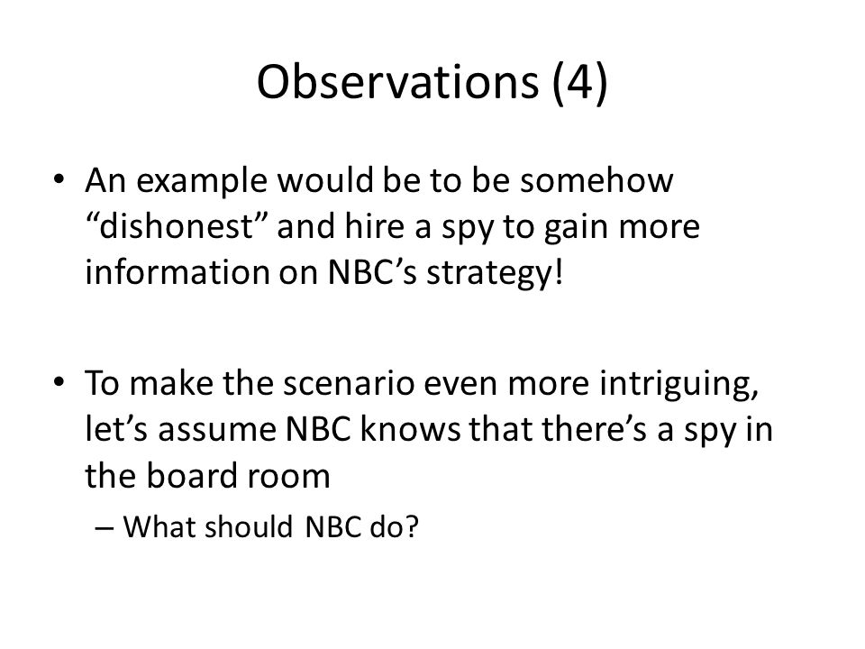 Observations (4) An example would be to be somehow dishonest and hire a spy to gain more information on NBCs strategy! To make the scenario even more