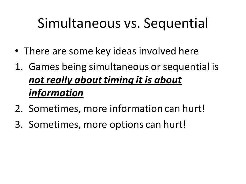 Simultaneous vs. Sequential There are some key ideas involved here 1.Games being simultaneous or sequential is not really about timing it is about inf