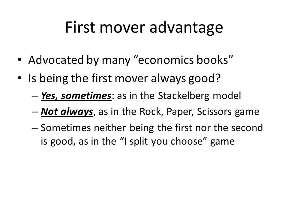 First mover advantage Advocated by many economics books Is being the first mover always good? – Yes, sometimes: as in the Stackelberg model – Not alwa