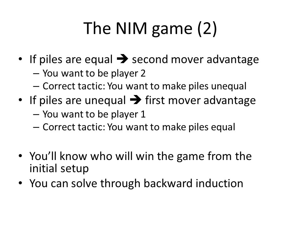The NIM game (2) If piles are equal second mover advantage – You want to be player 2 – Correct tactic: You want to make piles unequal If piles are une