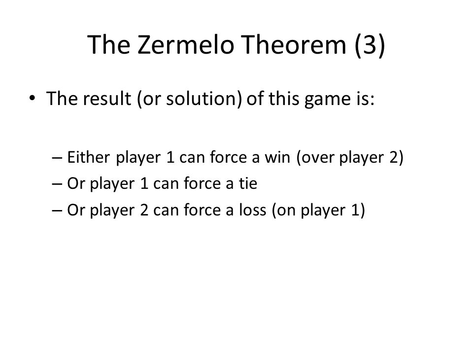 The Zermelo Theorem (3) The result (or solution) of this game is: – Either player 1 can force a win (over player 2) – Or player 1 can force a tie – Or