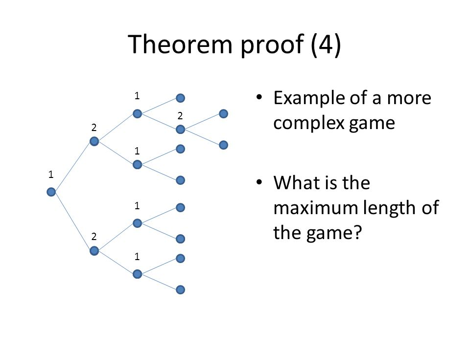 Theorem proof (4) 1 1 1 1 1 2 2 2 Example of a more complex game What is the maximum length of the game?