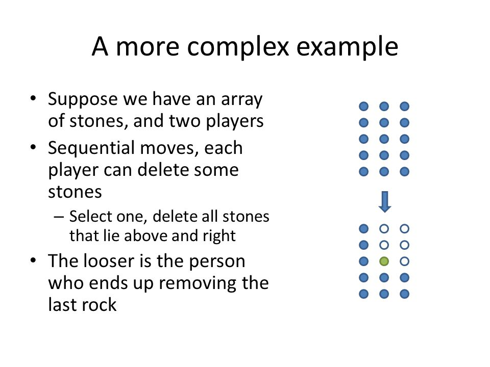 A more complex example Suppose we have an array of stones, and two players Sequential moves, each player can delete some stones – Select one, delete a