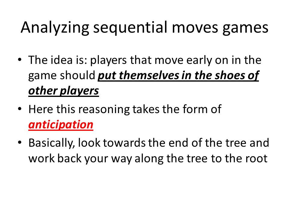 Analyzing sequential moves games The idea is: players that move early on in the game should put themselves in the shoes of other players Here this rea