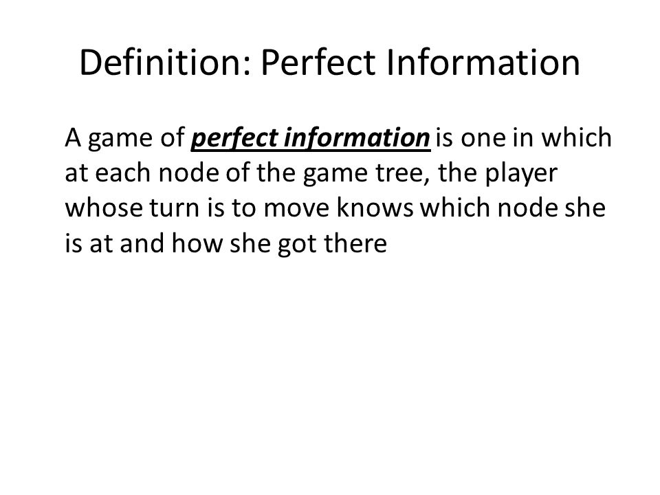 Definition: Perfect Information A game of perfect information is one in which at each node of the game tree, the player whose turn is to move knows wh