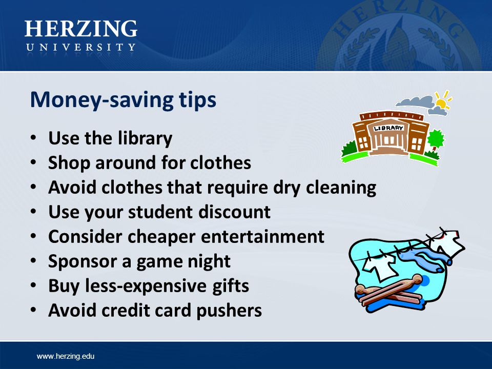 www.herzing.edu Money-saving tips Use the library Shop around for clothes Avoid clothes that require dry cleaning Use your student discount Consider cheaper entertainment Sponsor a game night Buy less-expensive gifts Avoid credit card pushers
