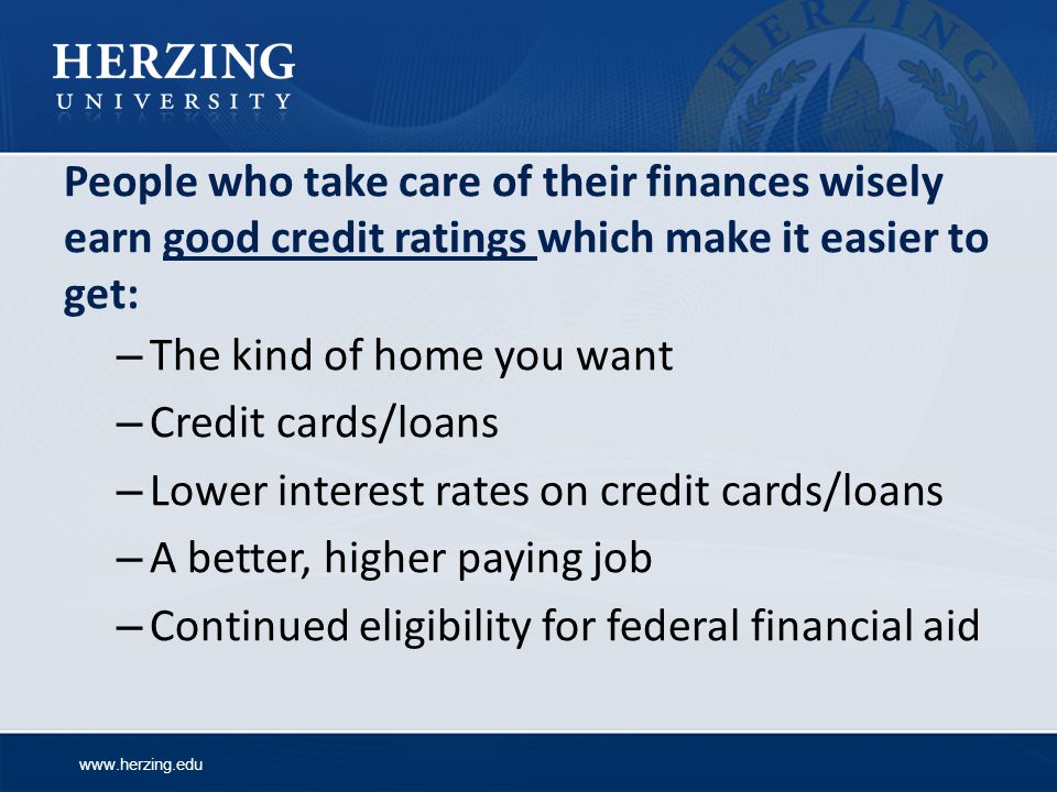 www.herzing.edu People who take care of their finances wisely earn good credit ratings which make it easier to get: – The kind of home you want – Credit cards/loans – Lower interest rates on credit cards/loans – A better, higher paying job – Continued eligibility for federal financial aid