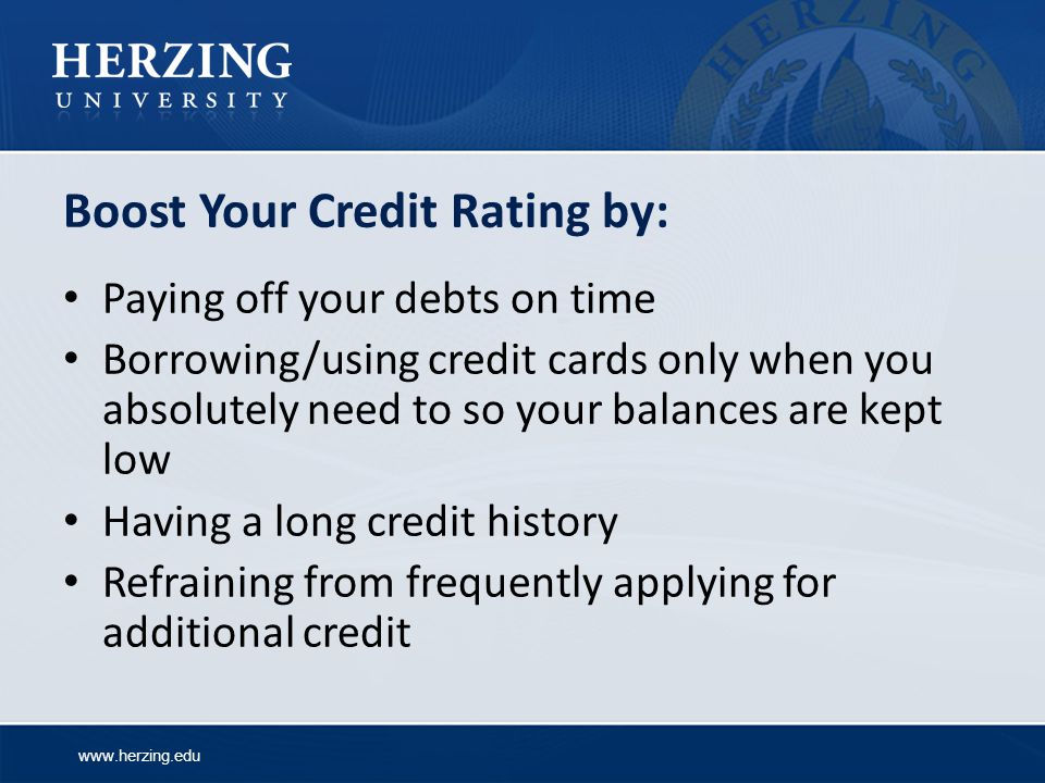 www.herzing.edu Boost Your Credit Rating by: Paying off your debts on time Borrowing/using credit cards only when you absolutely need to so your balances are kept low Having a long credit history Refraining from frequently applying for additional credit