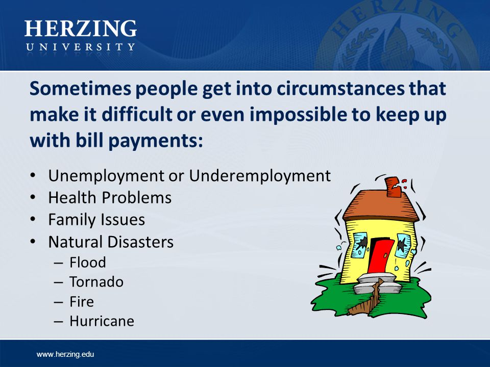 www.herzing.edu Sometimes people get into circumstances that make it difficult or even impossible to keep up with bill payments: Unemployment or Underemployment Health Problems Family Issues Natural Disasters – Flood – Tornado – Fire – Hurricane