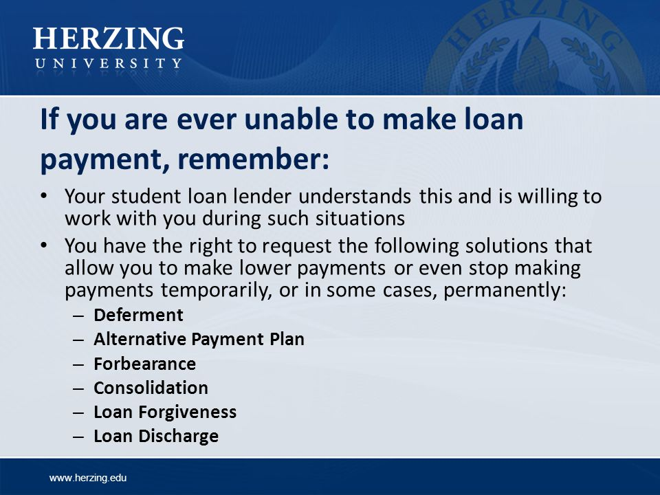www.herzing.edu If you are ever unable to make loan payment, remember: Your student loan lender understands this and is willing to work with you during such situations You have the right to request the following solutions that allow you to make lower payments or even stop making payments temporarily, or in some cases, permanently: – Deferment – Alternative Payment Plan – Forbearance – Consolidation – Loan Forgiveness – Loan Discharge