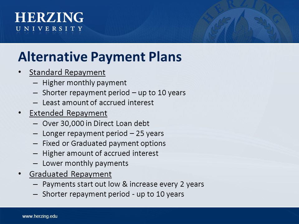 www.herzing.edu Alternative Payment Plans Standard Repayment – Higher monthly payment – Shorter repayment period – up to 10 years – Least amount of accrued interest Extended Repayment – Over 30,000 in Direct Loan debt – Longer repayment period – 25 years – Fixed or Graduated payment options – Higher amount of accrued interest – Lower monthly payments Graduated Repayment – Payments start out low & increase every 2 years – Shorter repayment period - up to 10 years