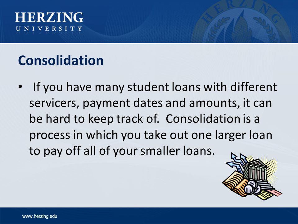 www.herzing.edu Consolidation If you have many student loans with different servicers, payment dates and amounts, it can be hard to keep track of.