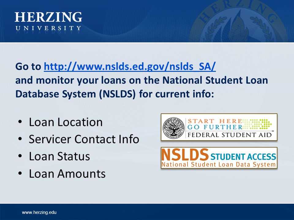 www.herzing.edu Go to http://www.nslds.ed.gov/nslds_SA/ and monitor your loans on the National Student Loan Database System (NSLDS) for current info:http://www.nslds.ed.gov/nslds_SA/ Loan Location Servicer Contact Info Loan Status Loan Amounts