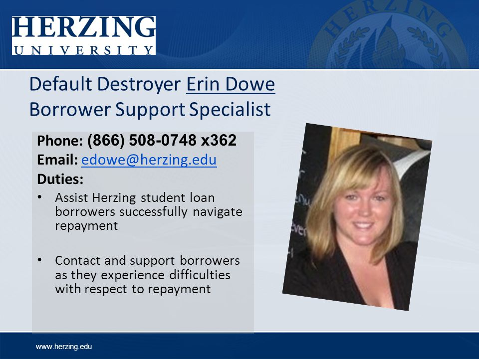 www.herzing.edu Default Destroyer Erin Dowe Borrower Support Specialist Phone: (866) 508-0748 x362 Email: edowe@herzing.eduedowe@herzing.edu Duties: Assist Herzing student loan borrowers successfully navigate repayment Contact and support borrowers as they experience difficulties with respect to repayment