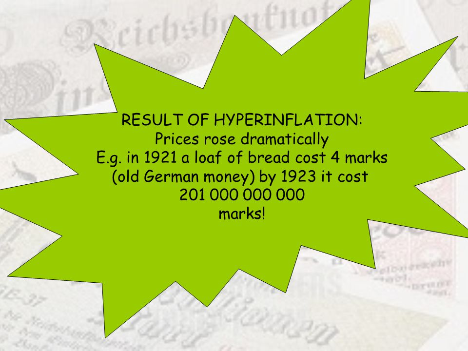 RESULT OF HYPERINFLATION: Prices rose dramatically E.g. in 1921 a loaf of bread cost 4 marks (old German money) by 1923 it cost 201 000 000 000 marks!