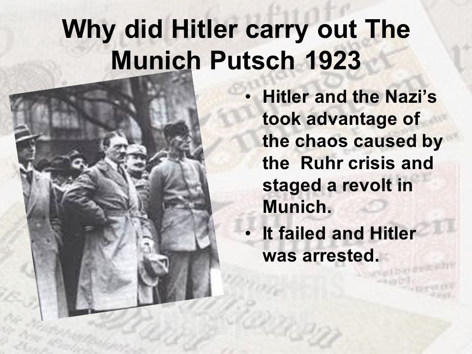 Why did Hitler carry out The Munich Putsch 1923 Hitler and the Nazis took advantage of the chaos caused by the Ruhr crisis and staged a revolt in Muni