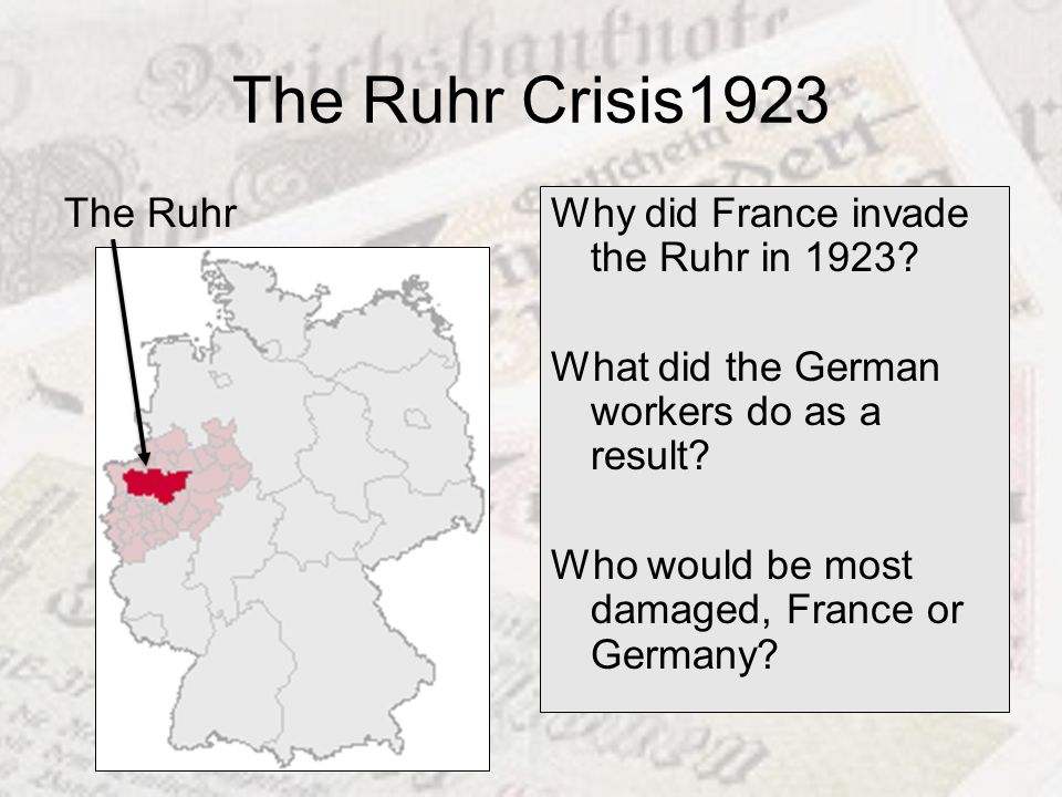 The Ruhr Crisis1923 The Ruhr Why did France invade the Ruhr in 1923? What did the German workers do as a result? Who would be most damaged, France or