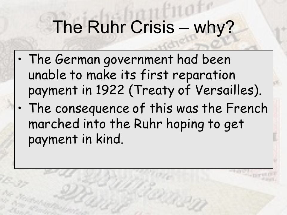 The Ruhr Crisis – why? The German government had been unable to make its first reparation payment in 1922 (Treaty of Versailles). The consequence of t