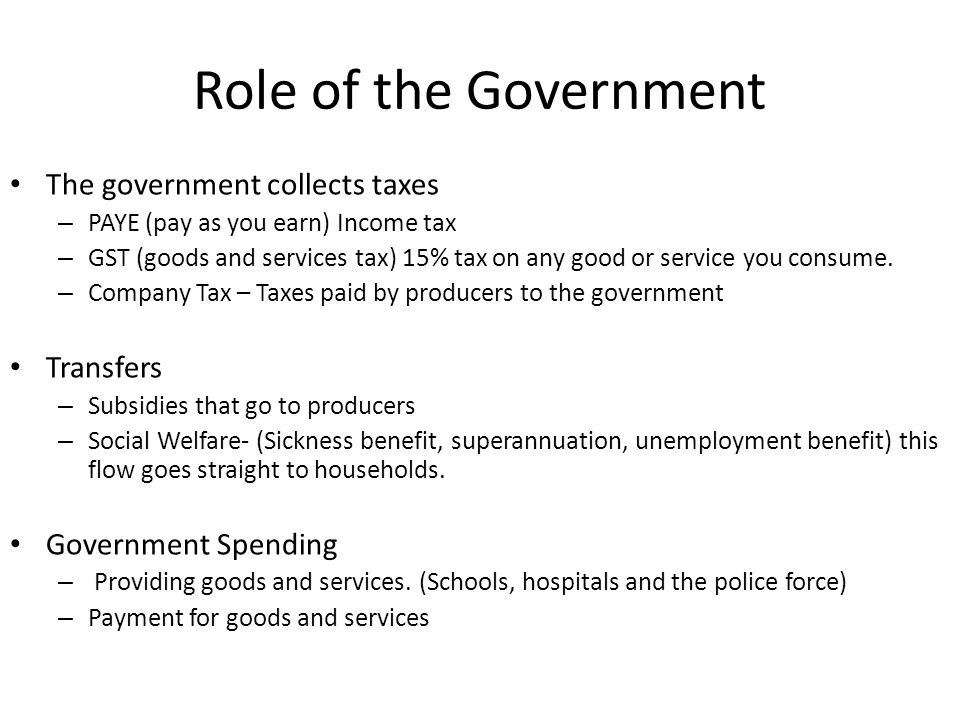 Role of the Government The government collects taxes – PAYE (pay as you earn) Income tax – GST (goods and services tax) 15% tax on any good or service