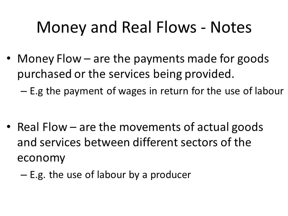 Money and Real Flows - Notes Money Flow – are the payments made for goods purchased or the services being provided. – E.g the payment of wages in retu