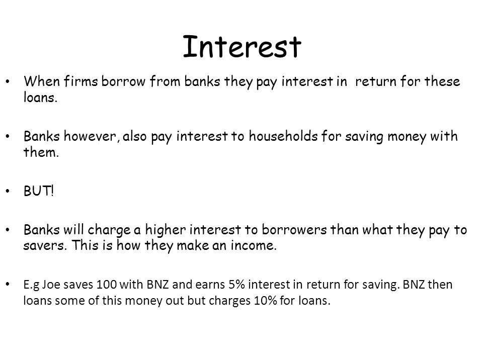 Interest When firms borrow from banks they pay interest in return for these loans. Banks however, also pay interest to households for saving money wit