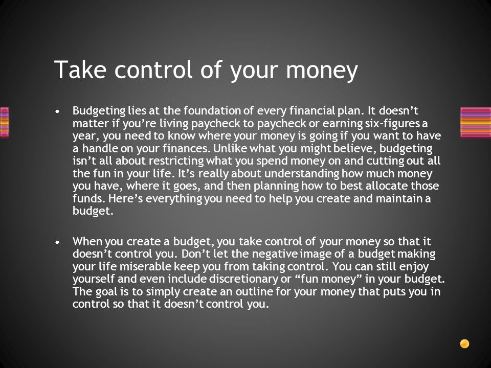 Take control of your money Budgeting lies at the foundation of every financial plan.