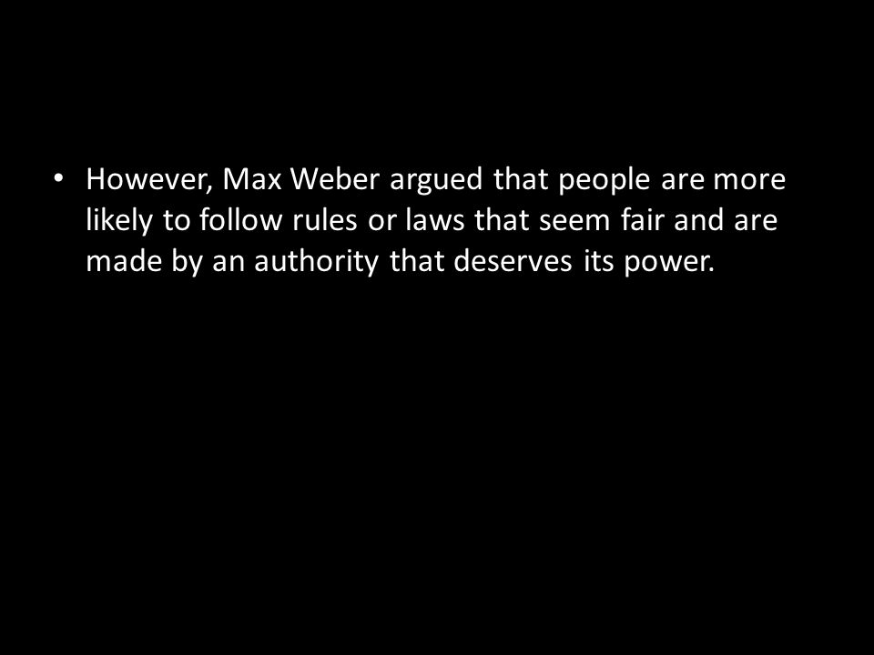 However, Max Weber argued that people are more likely to follow rules or laws that seem fair and are made by an authority that deserves its power.