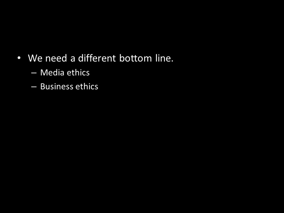 We need a different bottom line. – Media ethics – Business ethics