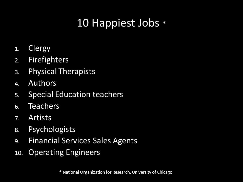 10 Happiest Jobs * 1. Clergy 2. Firefighters 3. Physical Therapists 4.