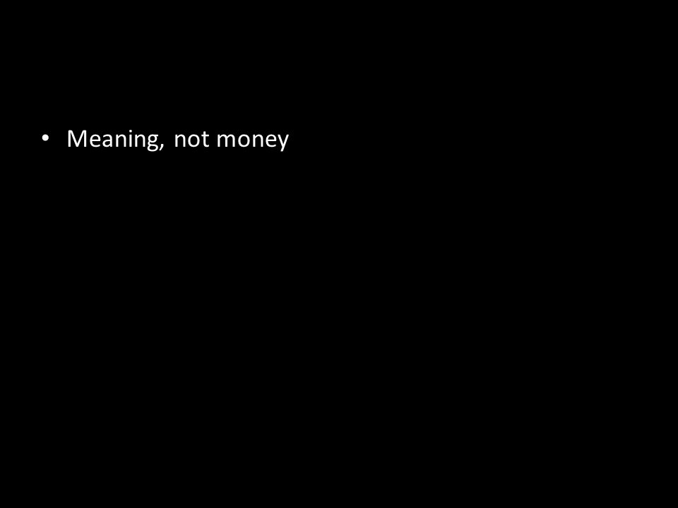 Meaning, not money