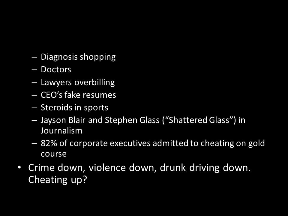 – Diagnosis shopping – Doctors – Lawyers overbilling – CEOs fake resumes – Steroids in sports – Jayson Blair and Stephen Glass (Shattered Glass) in Journalism – 82% of corporate executives admitted to cheating on gold course Crime down, violence down, drunk driving down.