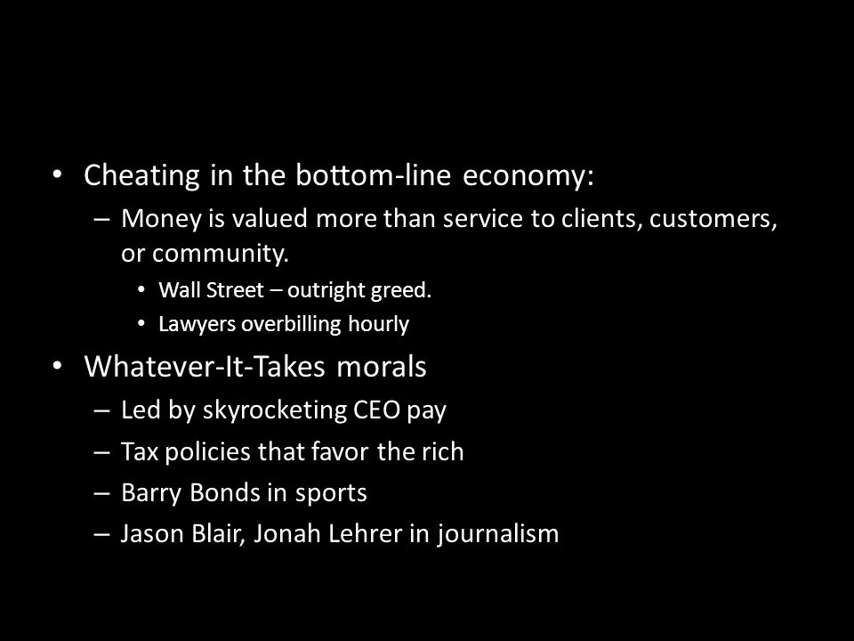 Cheating in the bottom-line economy: – Money is valued more than service to clients, customers, or community.