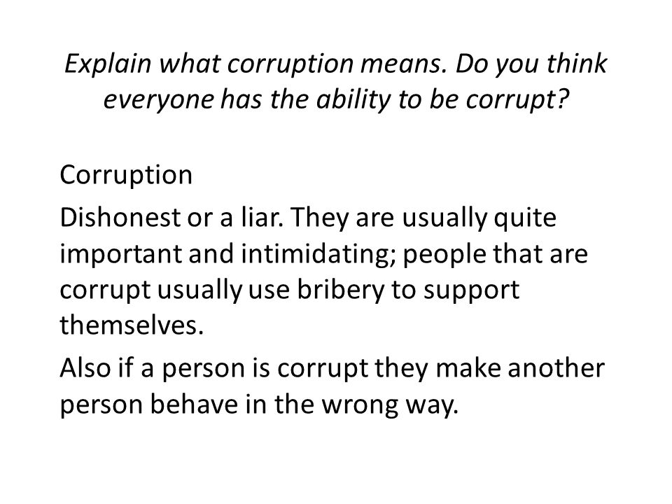 Explain what corruption means. Do you think everyone has the ability to be corrupt? Corruption Dishonest or a liar. They are usually quite important a