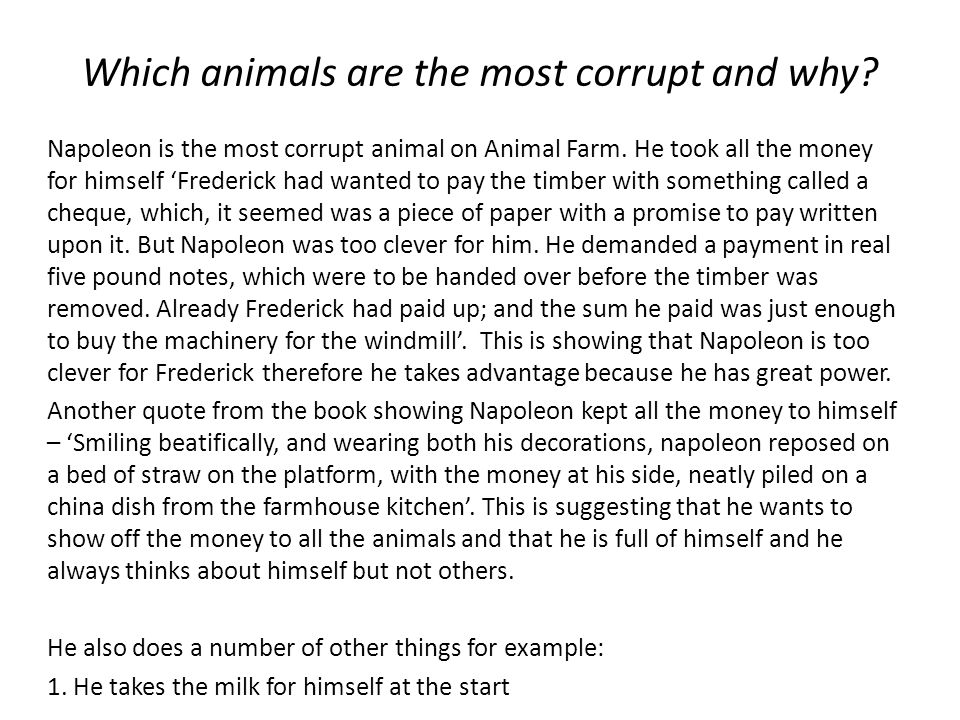 Which animals are the most corrupt and why? Napoleon is the most corrupt animal on Animal Farm. He took all the money for himself Frederick had wanted