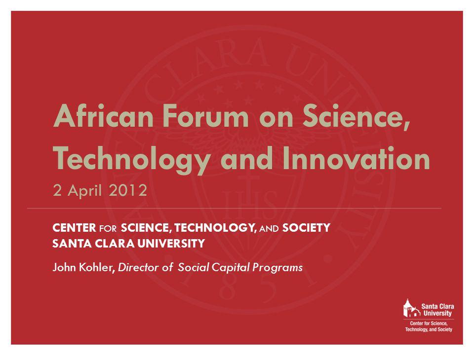CENTER FOR SCIENCE, TECHNOLOGY, AND SOCIETY SANTA CLARA UNIVERSITY John Kohler, Director of Social Capital Programs African Forum on Science, Technology and Innovation 2 April 2012