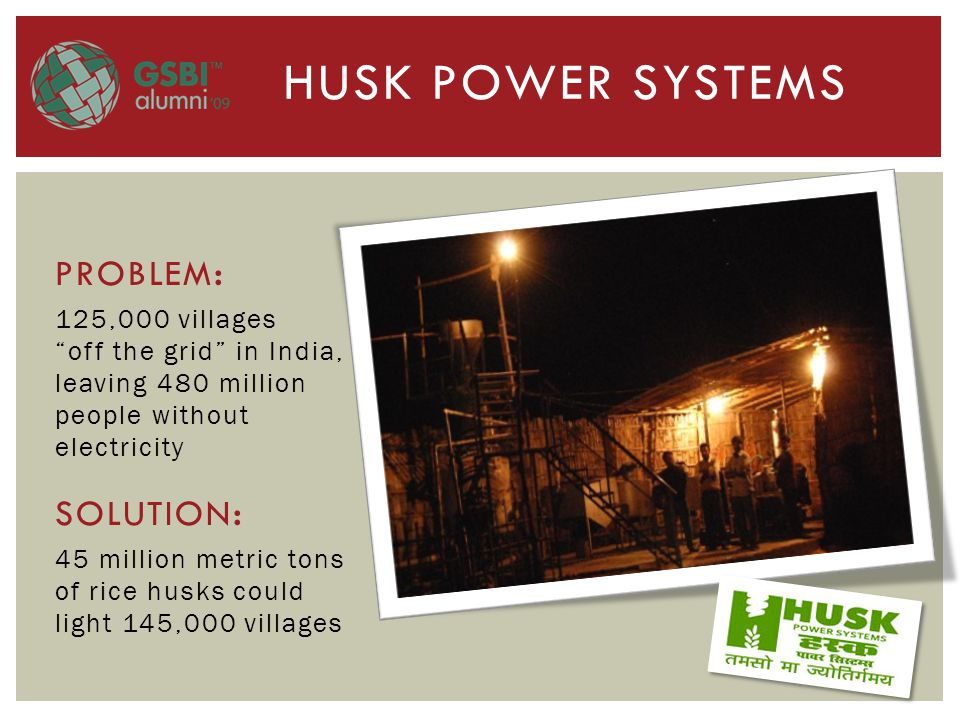 PROBLEM : 125,000 villages off the grid in India, leaving 480 million people without electricity SOLUTION : 45 million metric tons of rice husks could light 145,000 villages HUSK POWER SYSTEMS