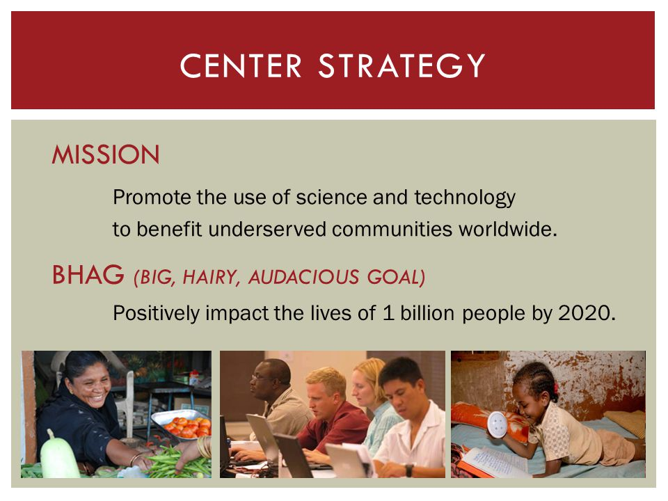 CENTER STRATEGY Promote the use of science and technology to benefit underserved communities worldwide. MISSION Positively impact the lives of 1 billi